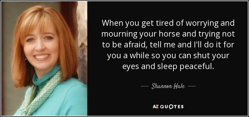 When you get tired of worrying and mourning your horse and trying not to be afraid, tell me and I'll do it for you a while so you can shut your eyes and sleep peaceful. - Shannon Hale