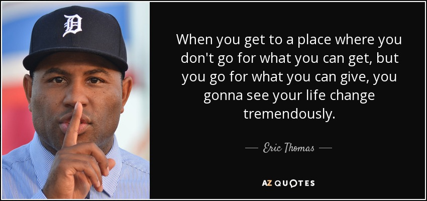 When you get to a place where you don't go for what you can get, but you go for what you can give, you gonna see your life change tremendously. - Eric Thomas