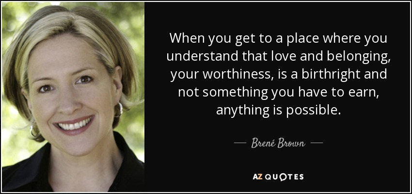 When you get to a place where you understand that love and belonging, your worthiness, is a birthright and not something you have to earn, anything is possible. - Brené Brown