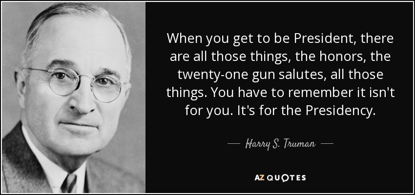 When you get to be President, there are all those things, the honors, the twenty-one gun salutes, all those things. You have to remember it isn't for you. It's for the Presidency. - Harry S. Truman