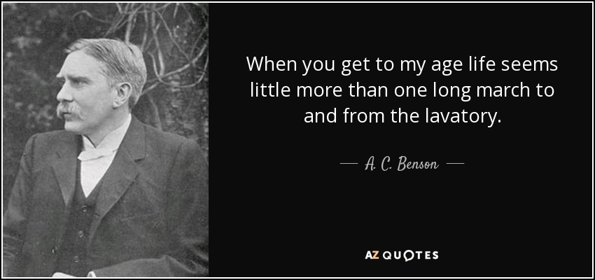 When you get to my age life seems little more than one long march to and from the lavatory. - A. C. Benson