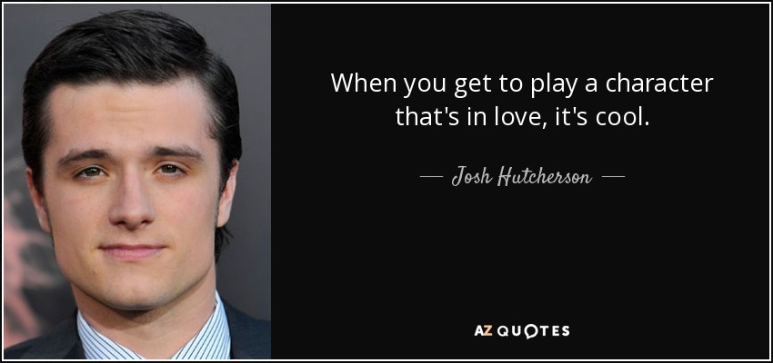 When you get to play a character that's in love, it's cool. - Josh Hutcherson