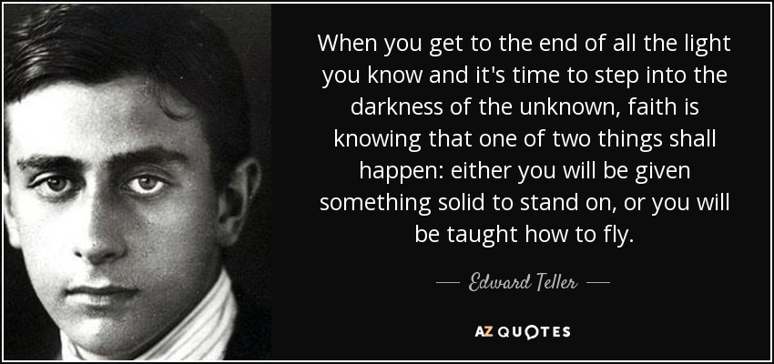 When you get to the end of all the light you know and it's time to step into the darkness of the unknown, faith is knowing that one of two things shall happen: either you will be given something solid to stand on, or you will be taught how to fly. - Edward Teller