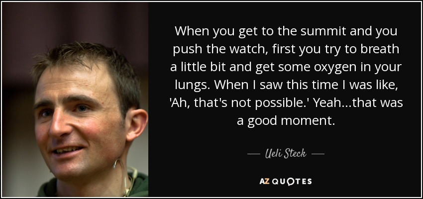 When you get to the summit and you push the watch, first you try to breath a little bit and get some oxygen in your lungs. When I saw this time I was like, 'Ah, that's not possible.' Yeah...that was a good moment. - Ueli Steck