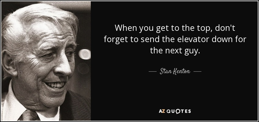 When you get to the top, don't forget to send the elevator down for the next guy. - Stan Kenton