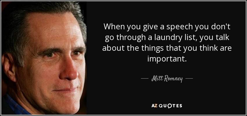 When you give a speech you don't go through a laundry list, you talk about the things that you think are important. - Mitt Romney