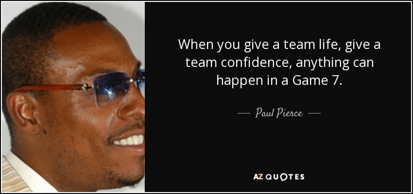 When you give a team life, give a team confidence, anything can happen in a Game 7. - Paul Pierce