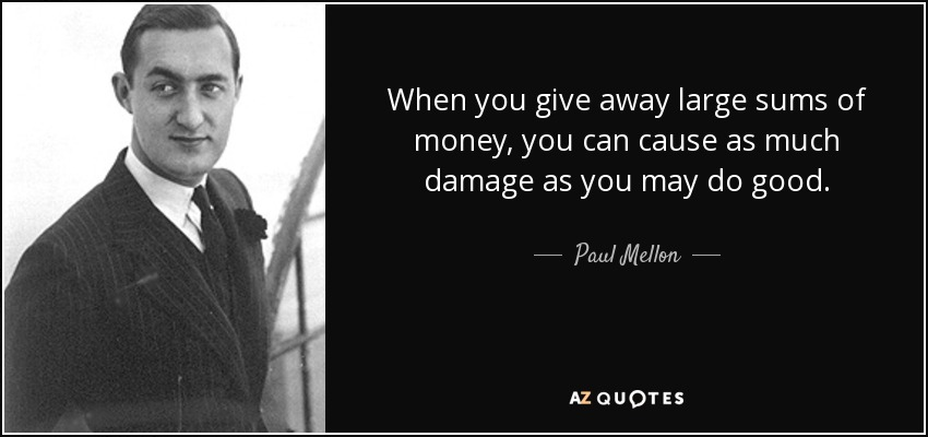 When you give away large sums of money, you can cause as much damage as you may do good. - Paul Mellon