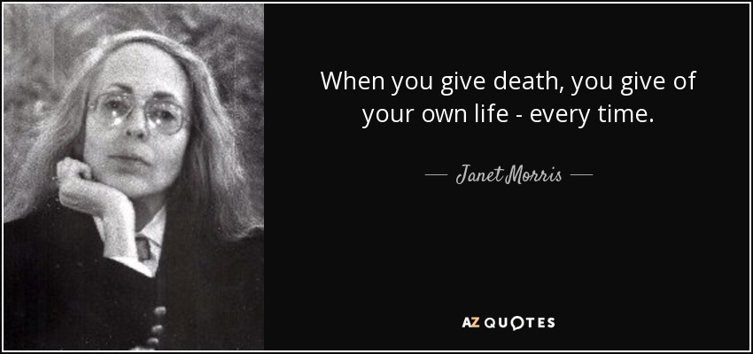 When you give death, you give of your own life - every time. - Janet Morris