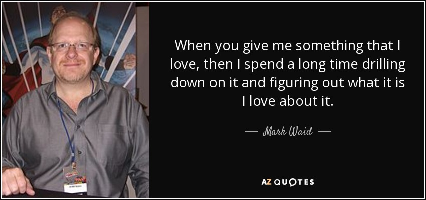 When you give me something that I love, then I spend a long time drilling down on it and figuring out what it is I love about it. - Mark Waid