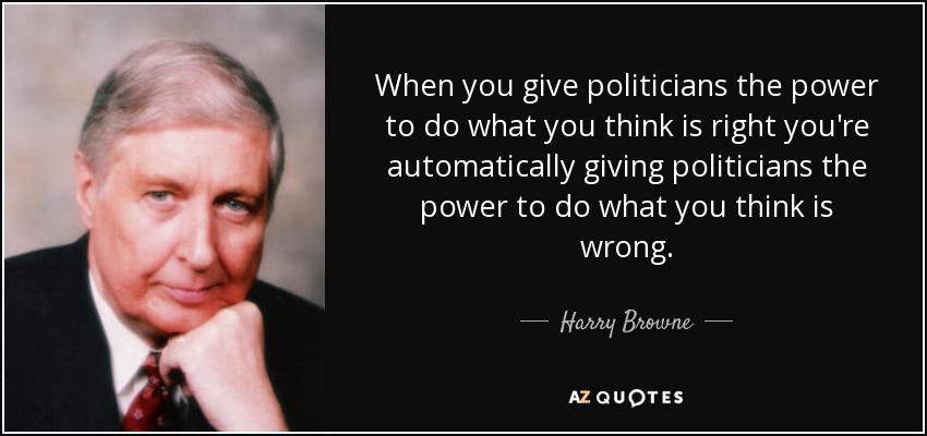 When you give politicians the power to do what you think is right you're automatically giving politicians the power to do what you think is wrong. - Harry Browne