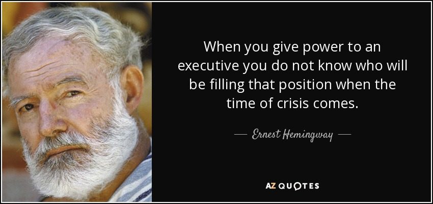 When you give power to an executive you do not know who will be filling that position when the time of crisis comes. - Ernest Hemingway