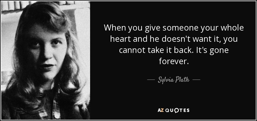 When you give someone your whole heart and he doesn't want it, you cannot take it back. It's gone forever. - Sylvia Plath