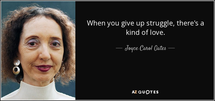 When you give up struggle, there's a kind of love. - Joyce Carol Oates