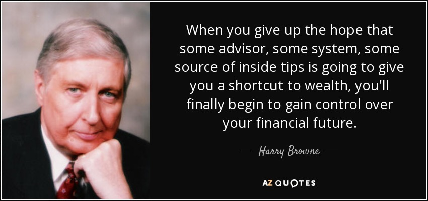 When you give up the hope that some advisor, some system, some source of inside tips is going to give you a shortcut to wealth, you'll finally begin to gain control over your financial future. - Harry Browne
