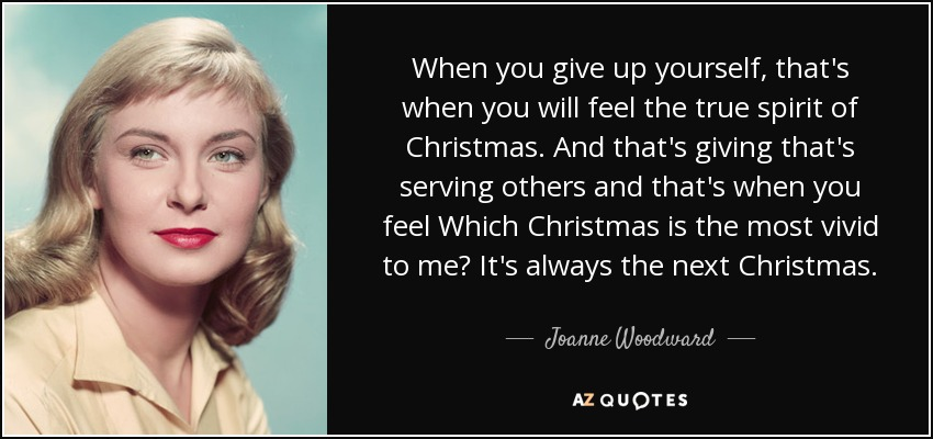 When you give up yourself, that's when you will feel the true spirit of Christmas. And that's giving that's serving others and that's when you feel Which Christmas is the most vivid to me? It's always the next Christmas. - Joanne Woodward