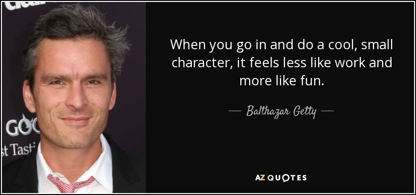 When you go in and do a cool, small character, it feels less like work and more like fun. - Balthazar Getty
