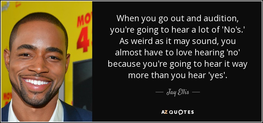 When you go out and audition, you're going to hear a lot of 'No's.' As weird as it may sound, you almost have to love hearing 'no' because you're going to hear it way more than you hear 'yes'. - Jay Ellis