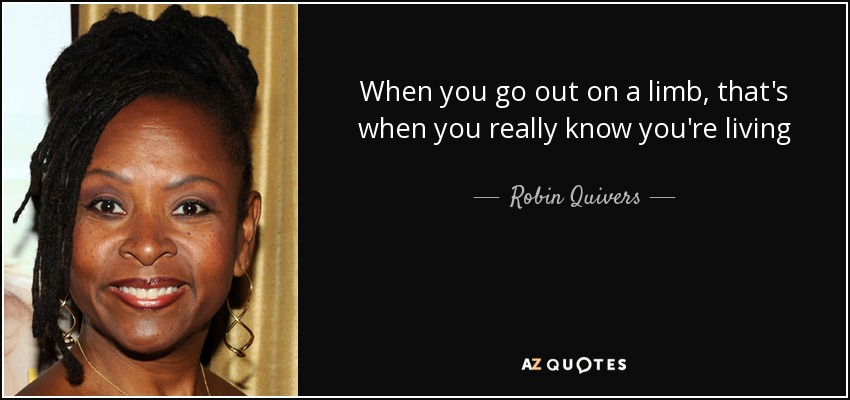 When you go out on a limb, that's when you really know you're living - Robin Quivers