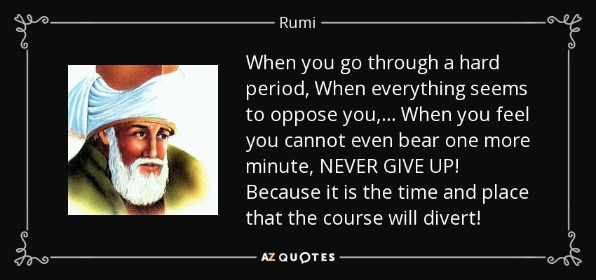 When you go through a hard period, When everything seems to oppose you, ... When you feel you cannot even bear one more minute, NEVER GIVE UP! Because it is the time and place that the course will divert! - Rumi