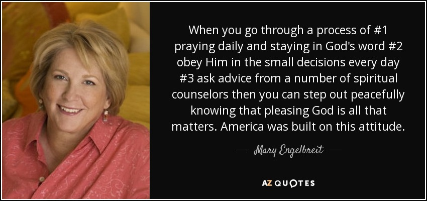 When you go through a process of #1 praying daily and staying in God's word #2 obey Him in the small decisions every day #3 ask advice from a number of spiritual counselors then you can step out peacefully knowing that pleasing God is all that matters. America was built on this attitude. - Mary Engelbreit