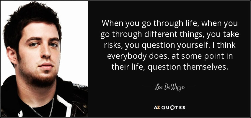 When you go through life, when you go through different things, you take risks, you question yourself. I think everybody does, at some point in their life, question themselves. - Lee DeWyze