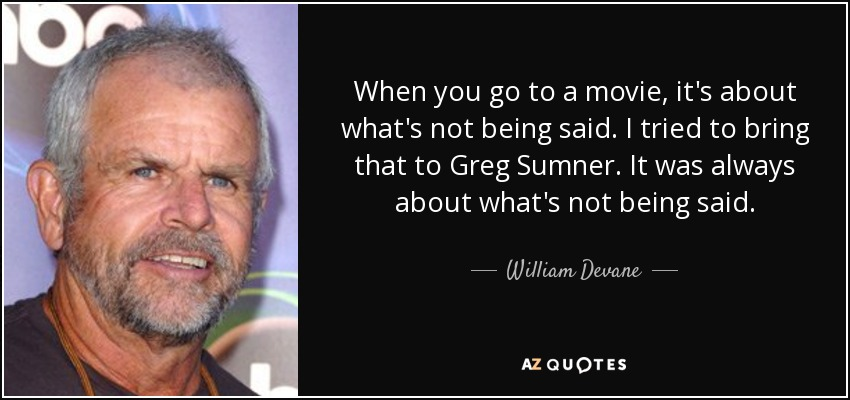 When you go to a movie, it's about what's not being said. I tried to bring that to Greg Sumner. It was always about what's not being said. - William Devane