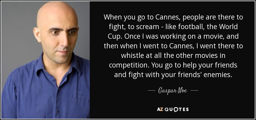 When you go to Cannes, people are there to fight, to scream - like football, the World Cup. Once I was working on a movie, and then when I went to Cannes, I went there to whistle at all the other movies in competition. You go to help your friends and fight with your friends' enemies. - Gaspar Noe