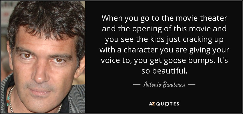 When you go to the movie theater and the opening of this movie and you see the kids just cracking up with a character you are giving your voice to, you get goose bumps. It's so beautiful. - Antonio Banderas