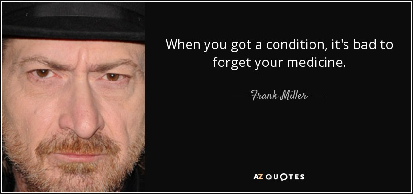 When you got a condition, it's bad to forget your medicine. - Frank Miller