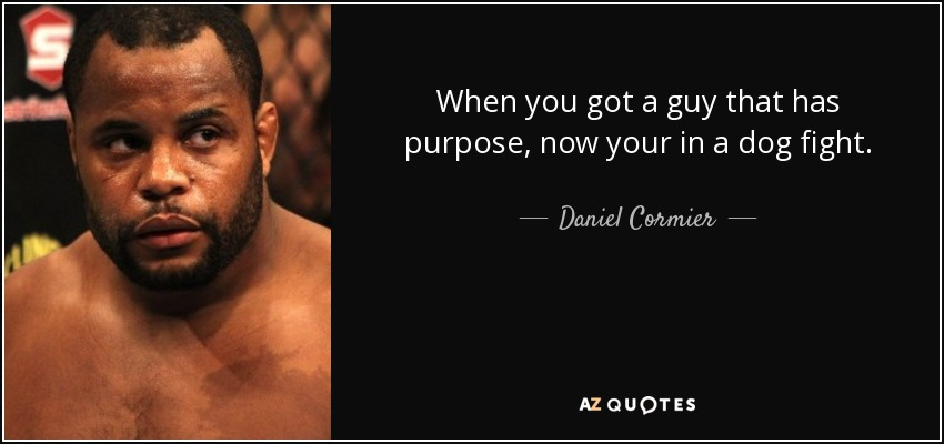 When you got a guy that has purpose, now your in a dog fight. - Daniel Cormier