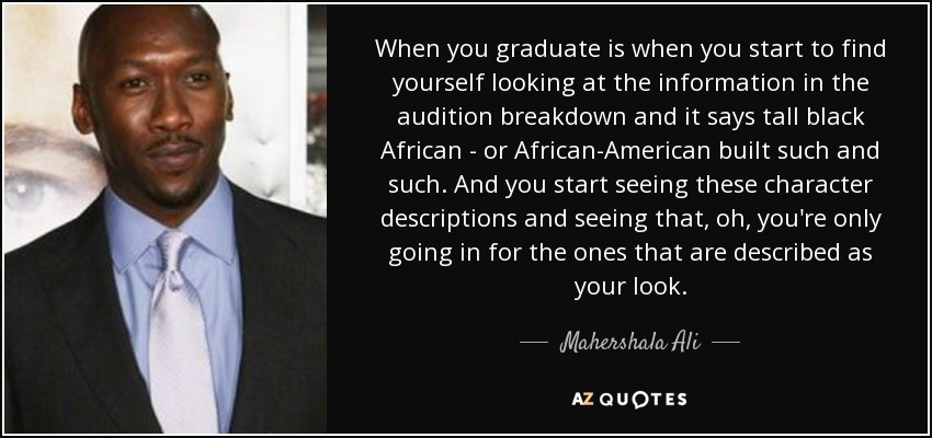 When you graduate is when you start to find yourself looking at the information in the audition breakdown and it says tall black African - or African-American built such and such. And you start seeing these character descriptions and seeing that, oh, you're only going in for the ones that are described as your look. - Mahershala Ali