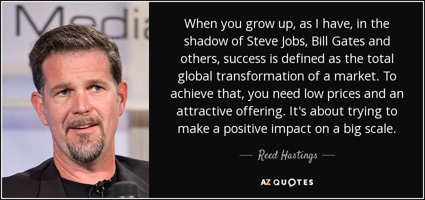 When you grow up, as I have, in the shadow of Steve Jobs, Bill Gates and others, success is defined as the total global transformation of a market. To achieve that, you need low prices and an attractive offering. It's about trying to make a positive impact on a big scale. - Reed Hastings