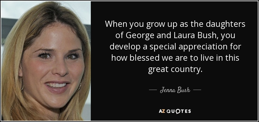When you grow up as the daughters of George and Laura Bush, you develop a special appreciation for how blessed we are to live in this great country. - Jenna Bush