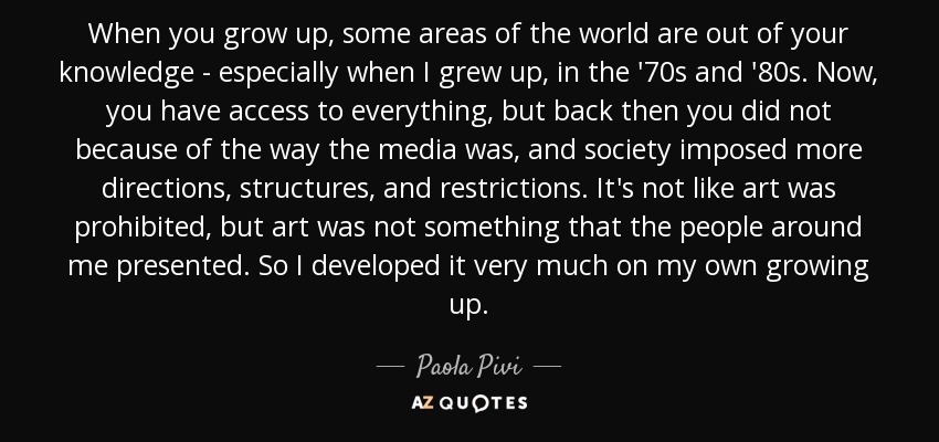 When you grow up, some areas of the world are out of your knowledge - especially when I grew up, in the '70s and '80s. Now, you have access to everything, but back then you did not because of the way the media was, and society imposed more directions, structures, and restrictions. It's not like art was prohibited, but art was not something that the people around me presented. So I developed it very much on my own growing up. - Paola Pivi