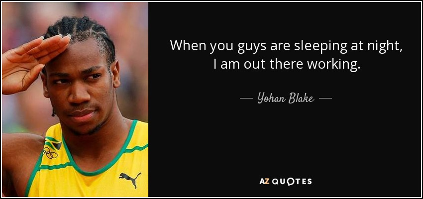 When you guys are sleeping at night, I am out there working. - Yohan Blake