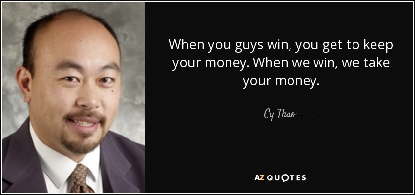When you guys win, you get to keep your money. When we win, we take your money. - Cy Thao
