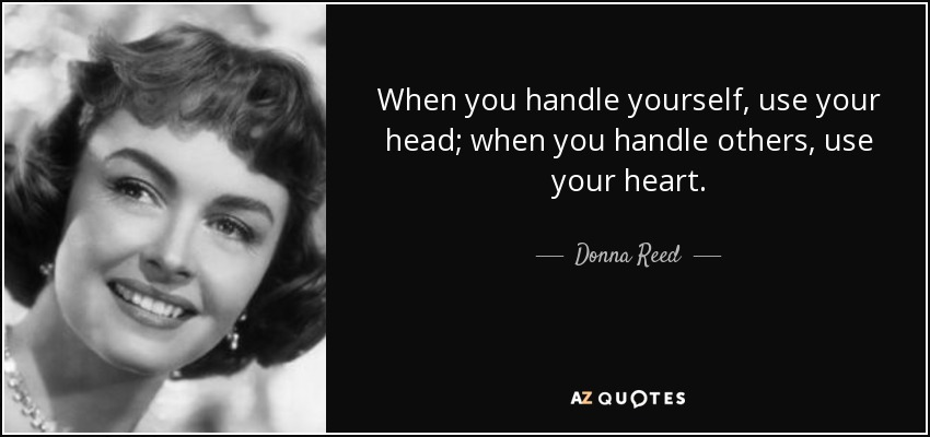 When you handle yourself, use your head; when you handle others, use your heart. - Donna Reed