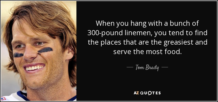 When you hang with a bunch of 300-pound linemen, you tend to find the places that are the greasiest and serve the most food. - Tom Brady