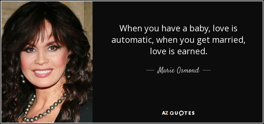 When you have a baby, love is automatic, when you get married, love is earned. - Marie Osmond