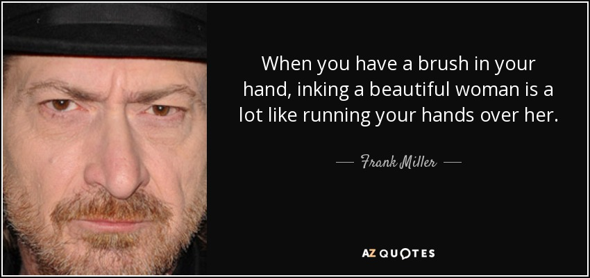 When you have a brush in your hand, inking a beautiful woman is a lot like running your hands over her. - Frank Miller