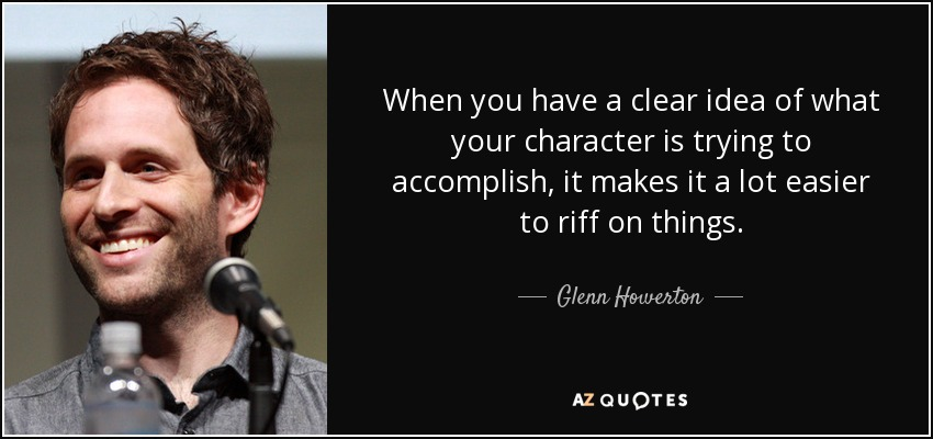 When you have a clear idea of what your character is trying to accomplish, it makes it a lot easier to riff on things. - Glenn Howerton
