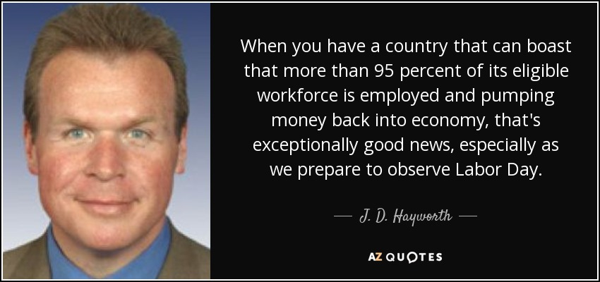 When you have a country that can boast that more than 95 percent of its eligible workforce is employed and pumping money back into economy, that's exceptionally good news, especially as we prepare to observe Labor Day. - J. D. Hayworth