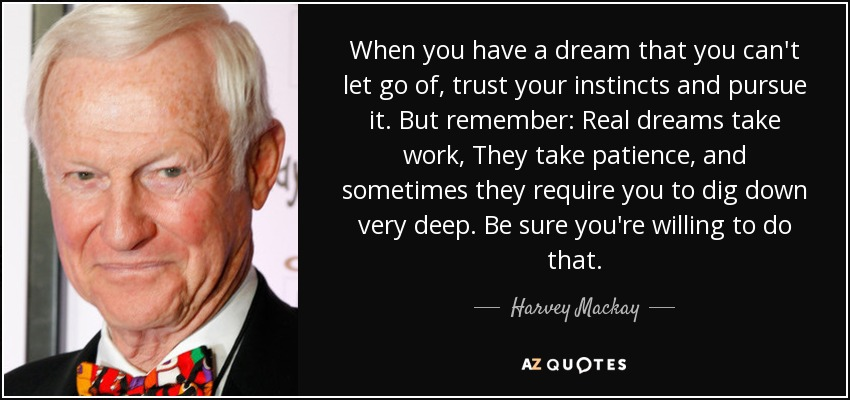 When you have a dream that you can't let go of, trust your instincts and pursue it. But remember: Real dreams take work, They take patience, and sometimes they require you to dig down very deep. Be sure you're willing to do that. - Harvey Mackay