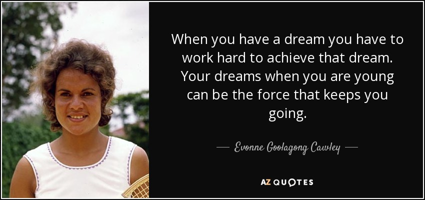 When you have a dream you have to work hard to achieve that dream. Your dreams when you are young can be the force that keeps you going. - Evonne Goolagong Cawley