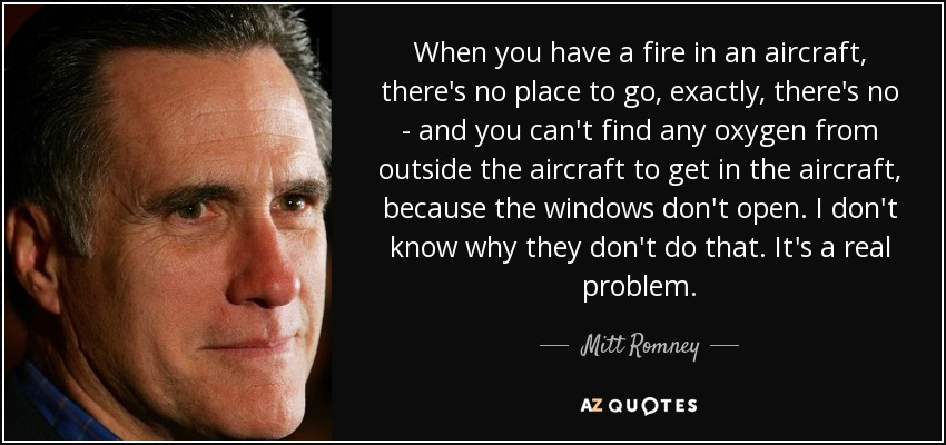 When you have a fire in an aircraft, there's no place to go, exactly, there's no - and you can't find any oxygen from outside the aircraft to get in the aircraft, because the windows don't open. I don't know why they don't do that. It's a real problem. - Mitt Romney