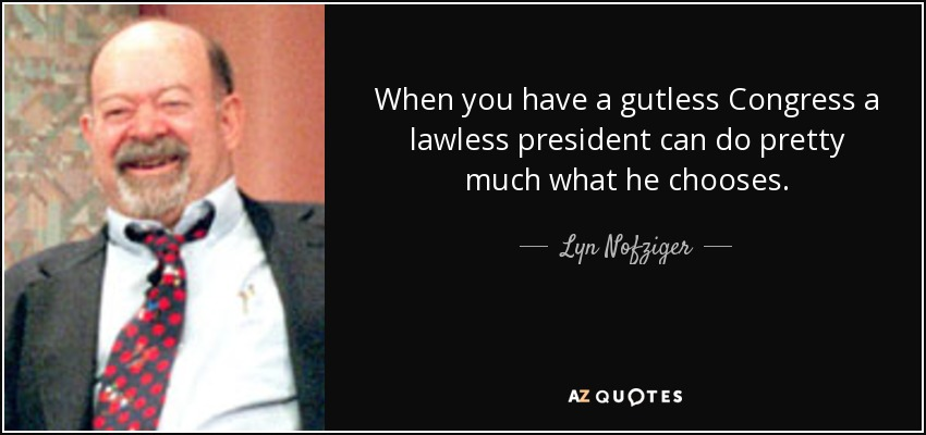 When you have a gutless Congress a lawless president can do pretty much what he chooses. - Lyn Nofziger