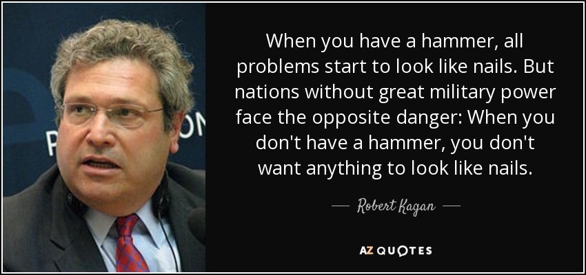 When you have a hammer, all problems start to look like nails. But nations without great military power face the opposite danger: When you don't have a hammer, you don't want anything to look like nails. - Robert Kagan