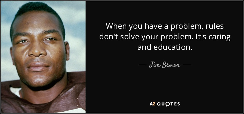 When you have a problem, rules don't solve your problem. It's caring and education. - Jim Brown