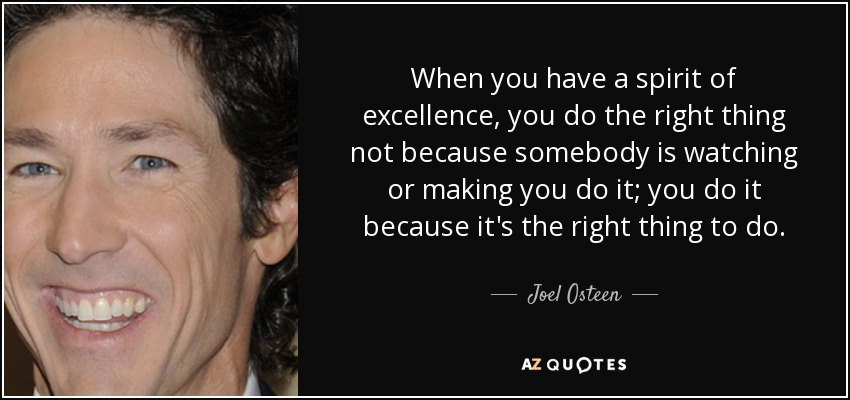 When you have a spirit of excellence, you do the right thing not because somebody is watching or making you do it; you do it because it's the right thing to do. - Joel Osteen